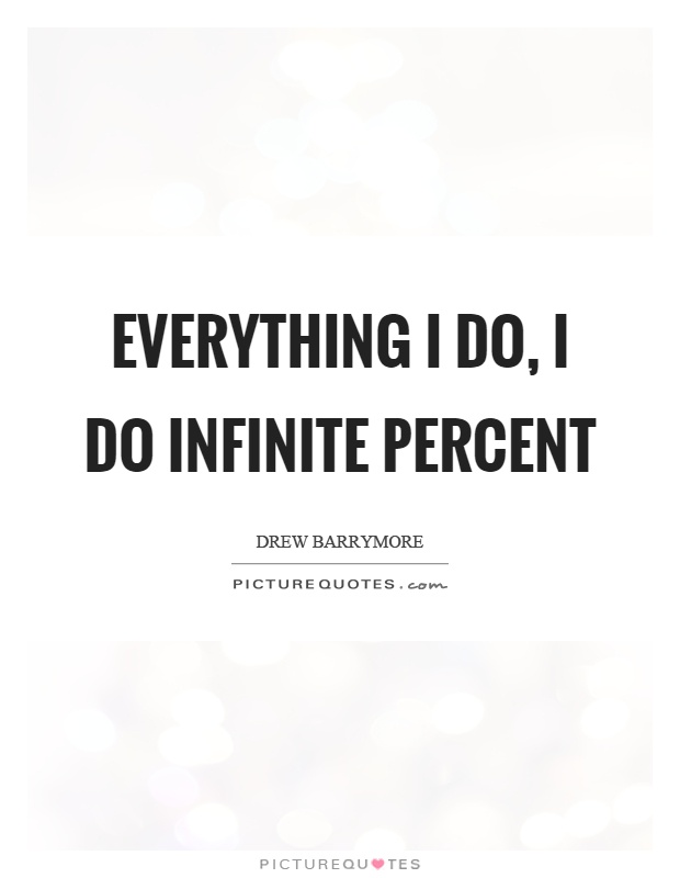 Everything I do, I do infinite percent Picture Quote #1