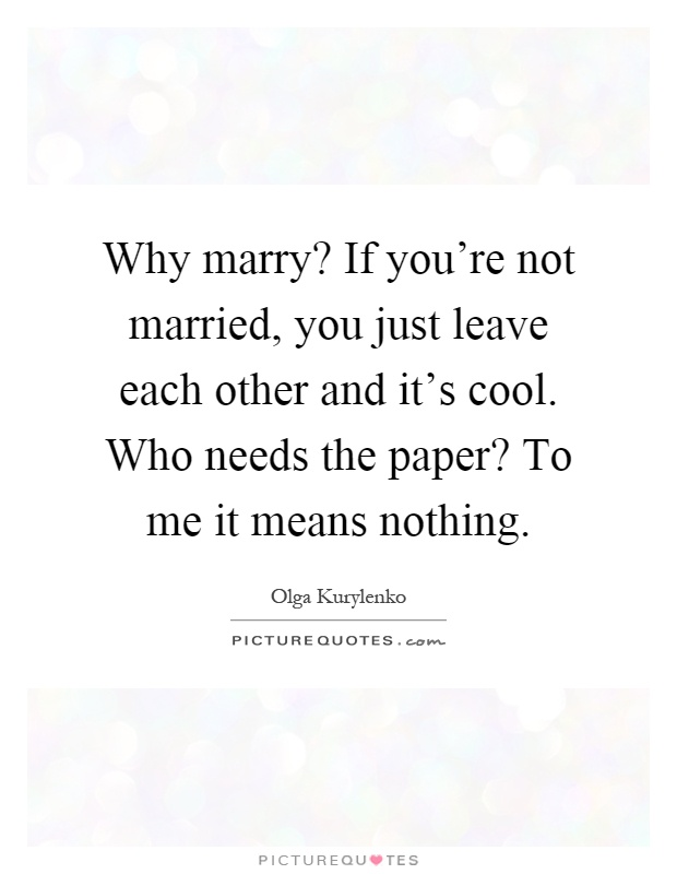 Why marry? If you're not married, you just leave each other and it's cool. Who needs the paper? To me it means nothing Picture Quote #1