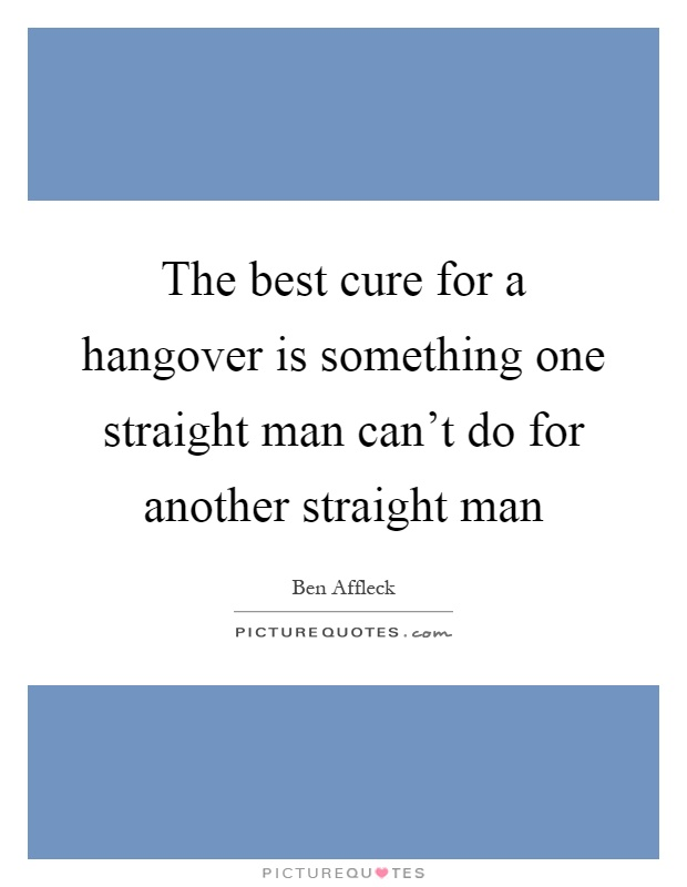 The best cure for a hangover is something one straight man can't do for another straight man Picture Quote #1