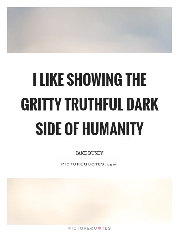 I like showing the gritty truthful dark side of humanity Picture Quote #1