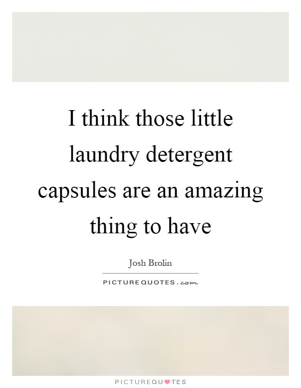 I think those little laundry detergent capsules are an amazing thing to have Picture Quote #1