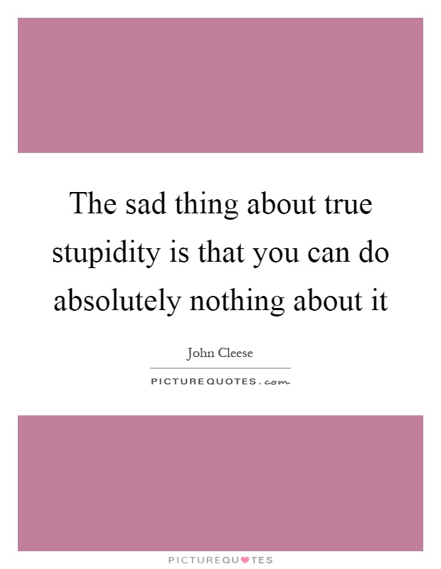 The sad thing about true stupidity is that you can do absolutely nothing about it Picture Quote #1