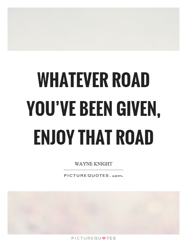 Whatever road you've been given, enjoy that road Picture Quote #1