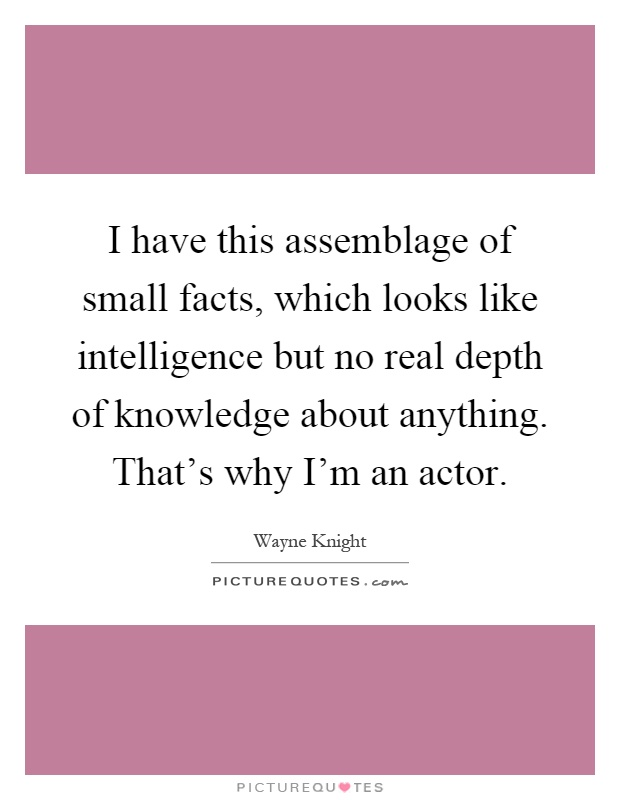I have this assemblage of small facts, which looks like intelligence but no real depth of knowledge about anything. That's why I'm an actor Picture Quote #1