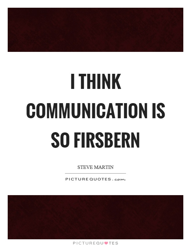 I think communication is so firsbern Picture Quote #1