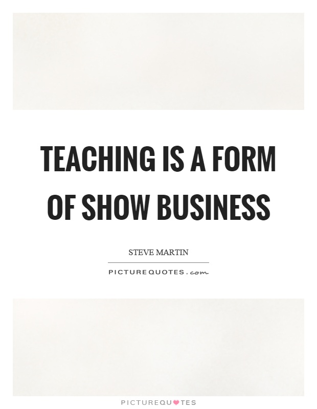 Teaching is a form of show business Picture Quote #1