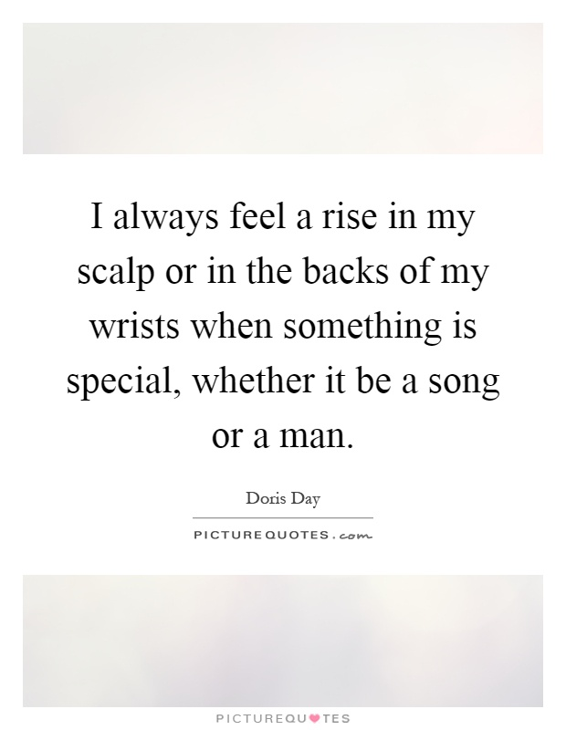 I always feel a rise in my scalp or in the backs of my wrists when something is special, whether it be a song or a man Picture Quote #1