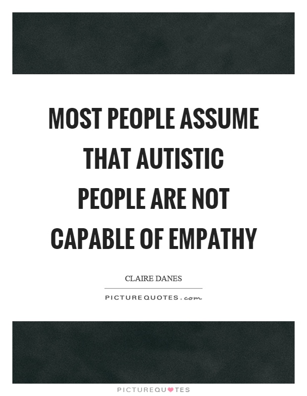Most people assume that autistic people are not capable of empathy Picture Quote #1