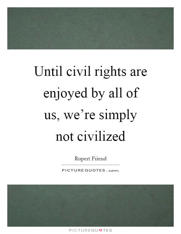 Until civil rights are enjoyed by all of us, we're simply not civilized Picture Quote #1