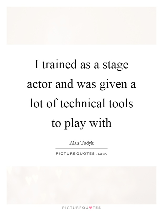 I trained as a stage actor and was given a lot of technical tools to play with Picture Quote #1