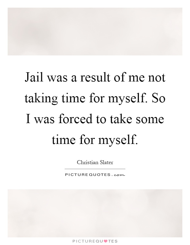 Jail was a result of me not taking time for myself. So I was forced to take some time for myself Picture Quote #1