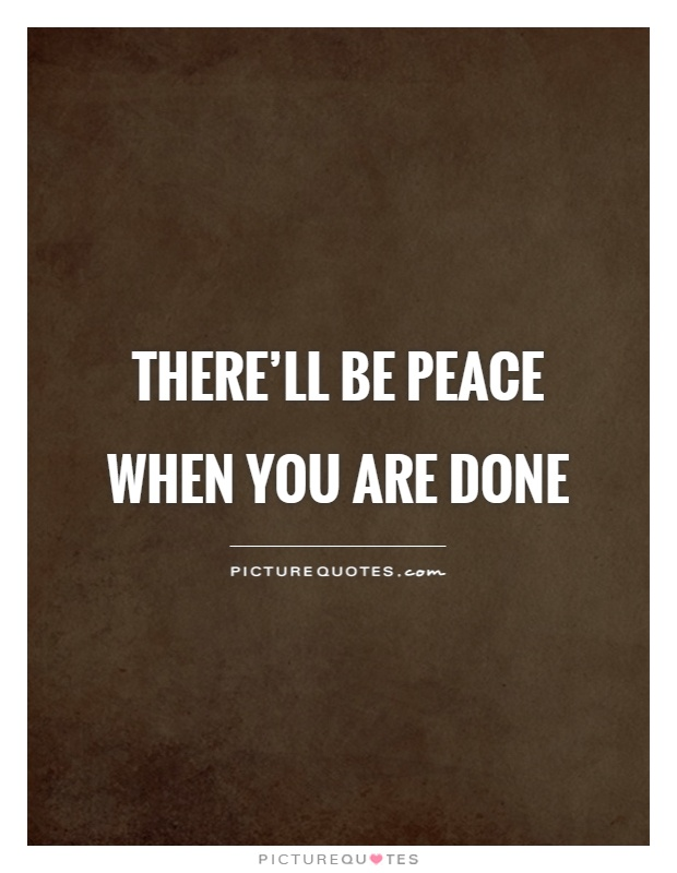 There'll be peace when you are done Picture Quote #1