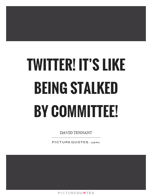 Twitter! It's like being stalked by committee! Picture Quote #1