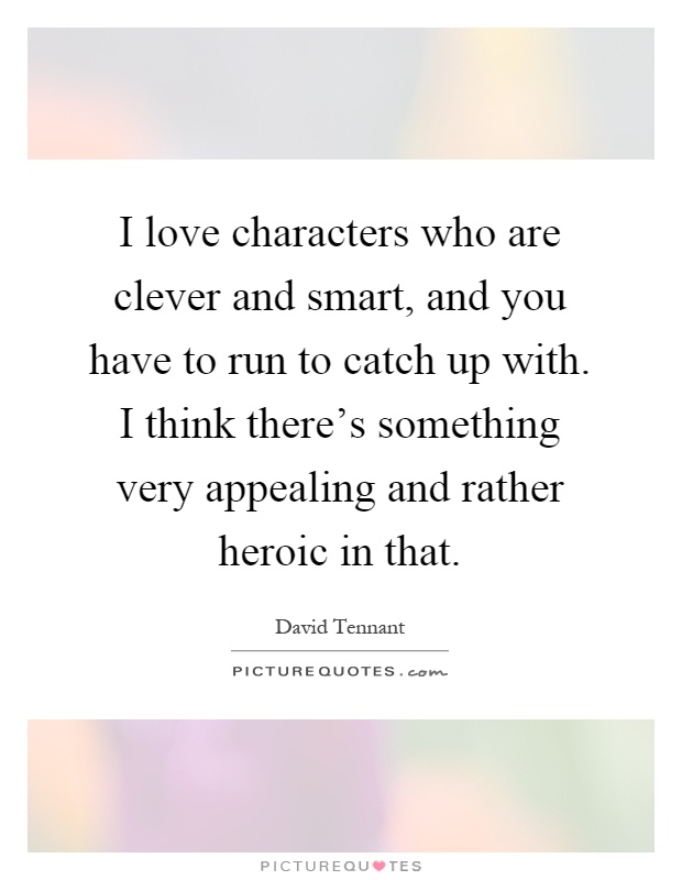 I love characters who are clever and smart, and you have to run to catch up with. I think there's something very appealing and rather heroic in that Picture Quote #1