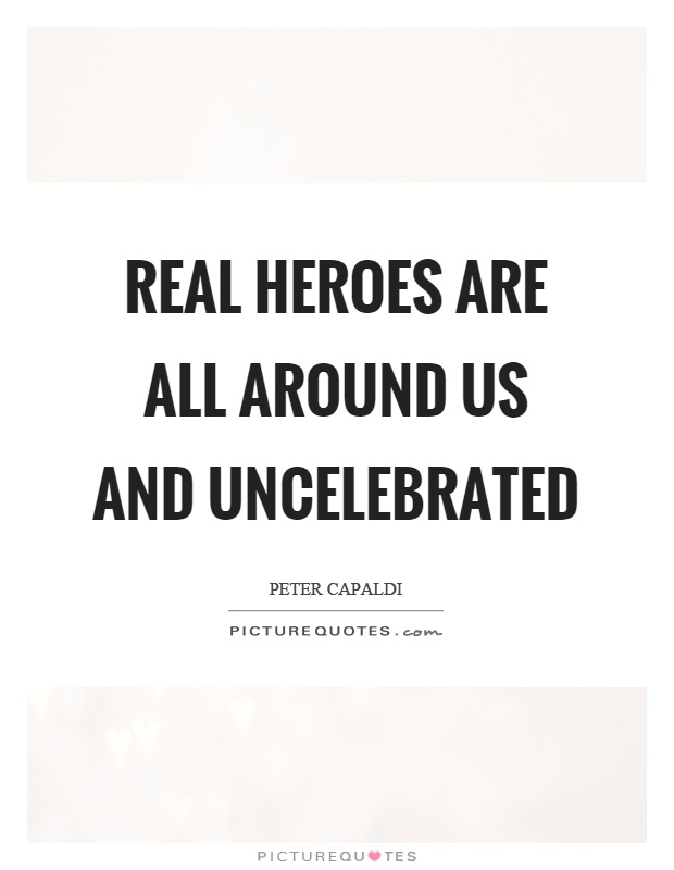 Real heroes are all around us and uncelebrated Picture Quote #1