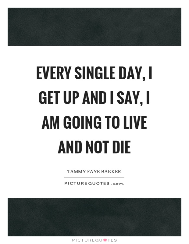 Every single day, I get up and I say, I am going to live and not die Picture Quote #1