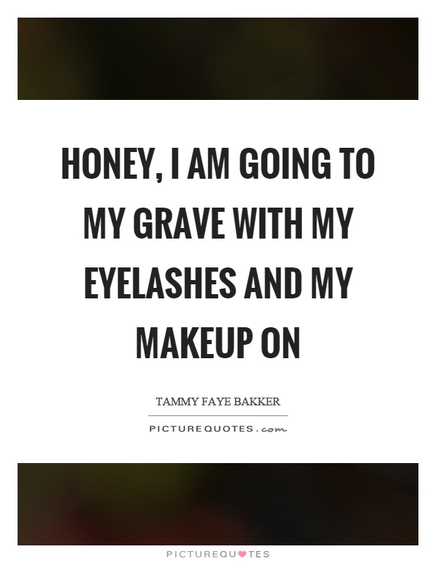 Honey, I am going to my grave with my eyelashes and my makeup on Picture Quote #1