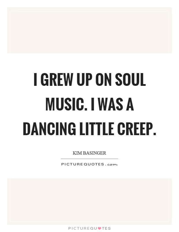 I grew up on soul music. I was a dancing little creep Picture Quote #1
