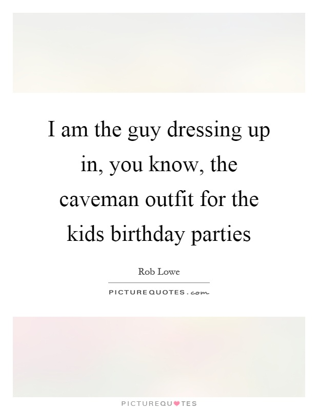 I am the guy dressing up in, you know, the caveman outfit for the kids birthday parties Picture Quote #1