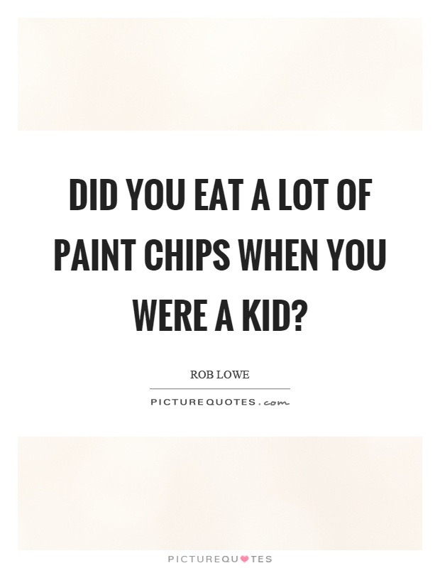 Did you eat a lot of paint chips when you were a kid? Picture Quote #1