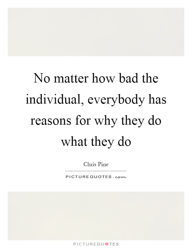 No matter how bad the individual, everybody has reasons for why they do what they do Picture Quote #1