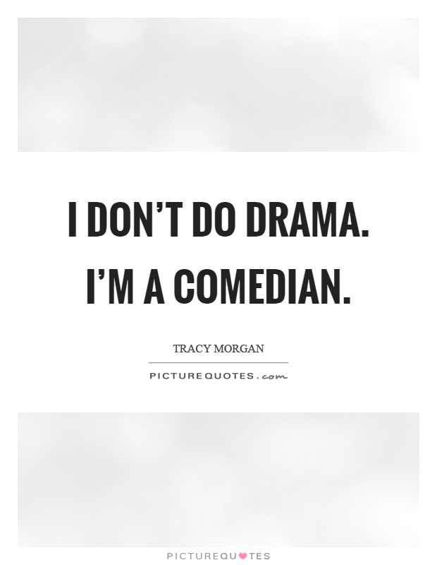I don't do drama. I'm a comedian Picture Quote #1