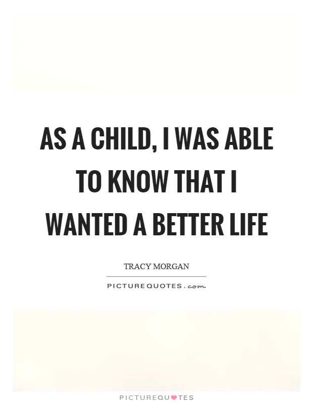 As a child, I was able to know that I wanted a better life Picture Quote #1