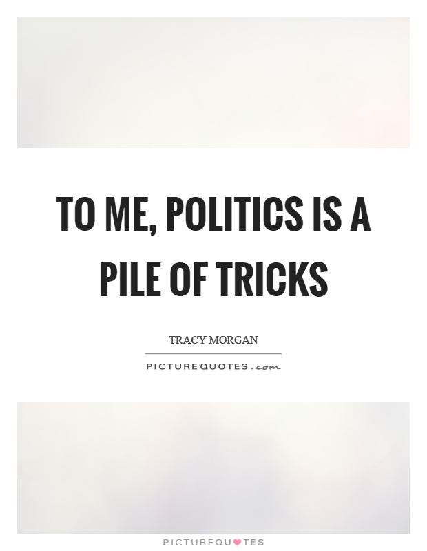 To me, politics is a pile of tricks Picture Quote #1