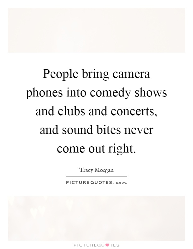 People bring camera phones into comedy shows and clubs and concerts, and sound bites never come out right Picture Quote #1