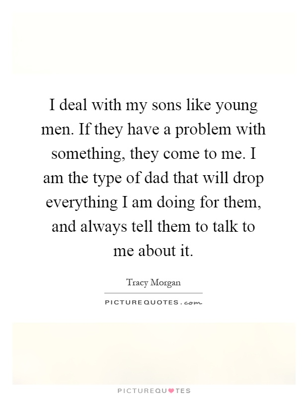 I deal with my sons like young men. If they have a problem with something, they come to me. I am the type of dad that will drop everything I am doing for them, and always tell them to talk to me about it Picture Quote #1