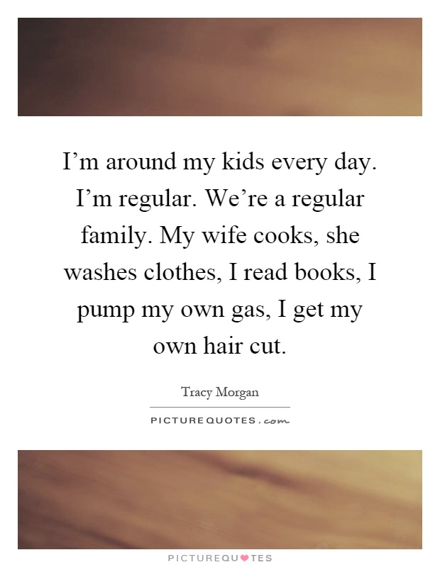 I'm around my kids every day. I'm regular. We're a regular family. My wife cooks, she washes clothes, I read books, I pump my own gas, I get my own hair cut Picture Quote #1
