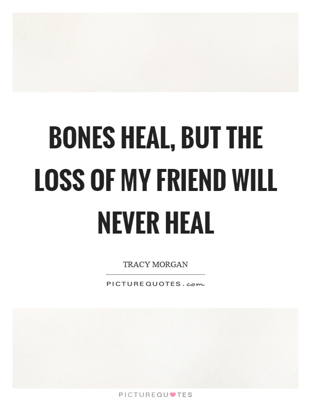 Bones heal, but the loss of my friend will never heal Picture Quote #1