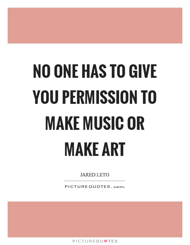 No one has to give you permission to make music or make art Picture Quote #1