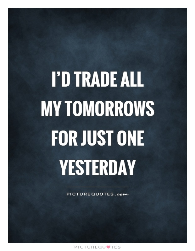 I'd trade all my tomorrows for just one yesterday Picture Quote #1