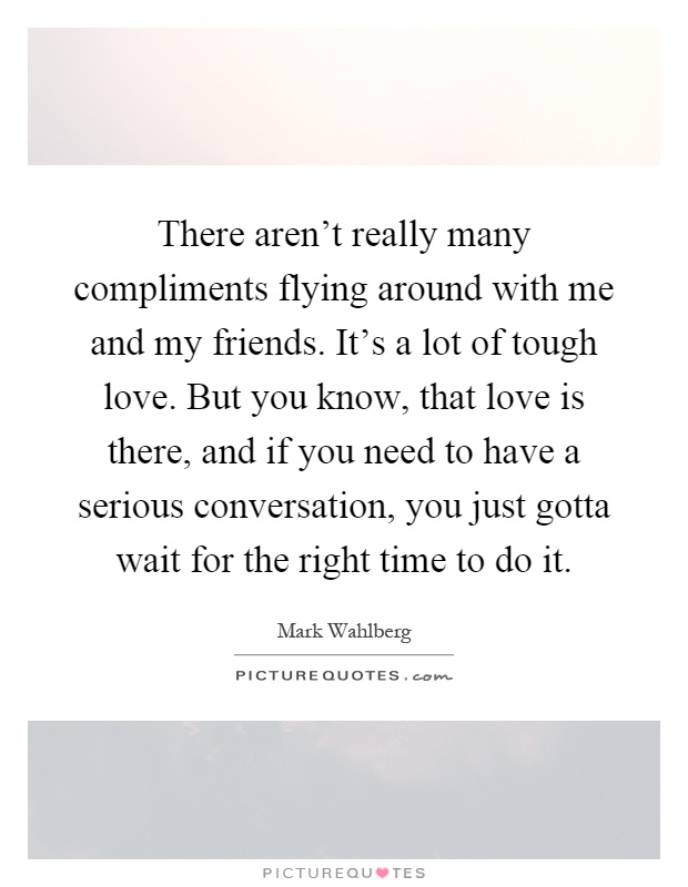 There aren't really many compliments flying around with me and my friends. It's a lot of tough love. But you know, that love is there, and if you need to have a serious conversation, you just gotta wait for the right time to do it Picture Quote #1
