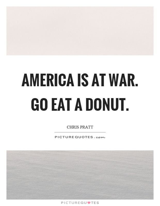 America is at war. Go eat a donut Picture Quote #1