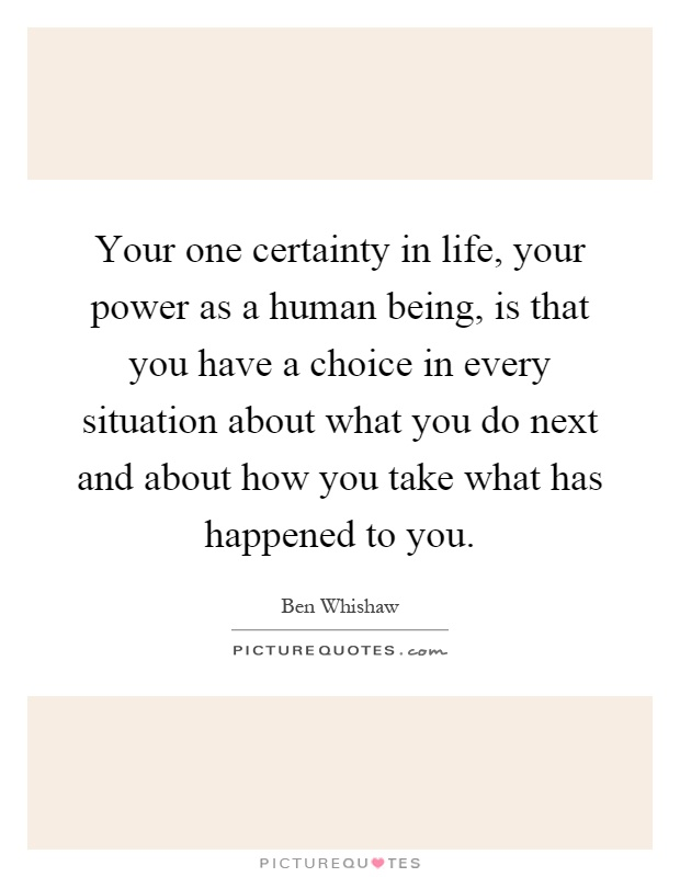 Your one certainty in life, your power as a human being, is that you have a choice in every situation about what you do next and about how you take what has happened to you Picture Quote #1