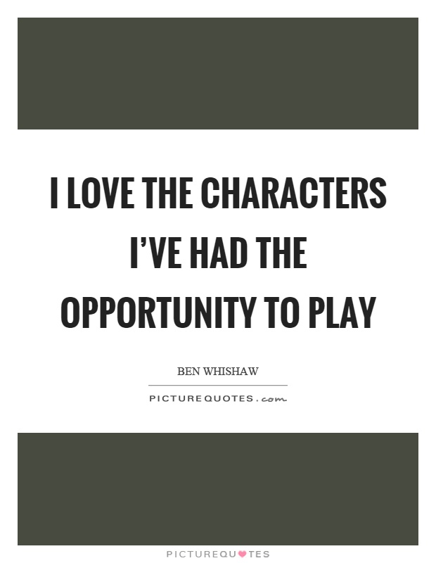 I love the characters I've had the opportunity to play Picture Quote #1