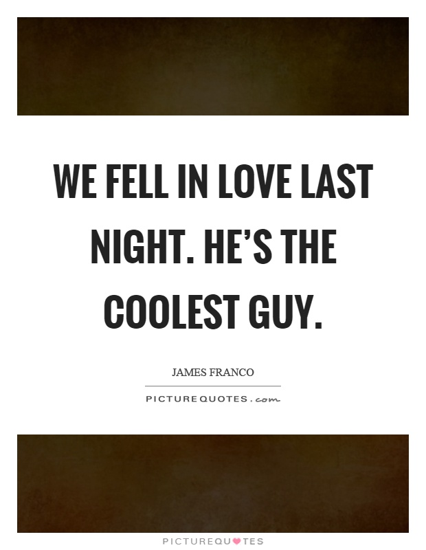 We fell in love last night. He's the coolest guy Picture Quote #1