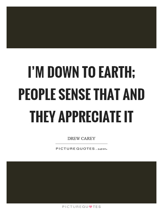 I'm down to earth; people sense that and they appreciate it Picture Quote #1