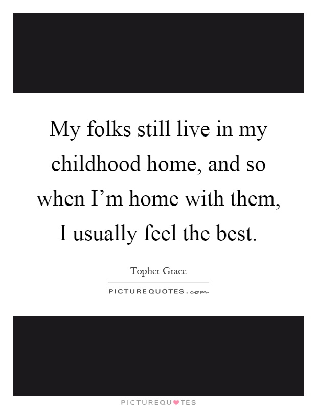 My folks still live in my childhood home, and so when I'm home with them, I usually feel the best Picture Quote #1