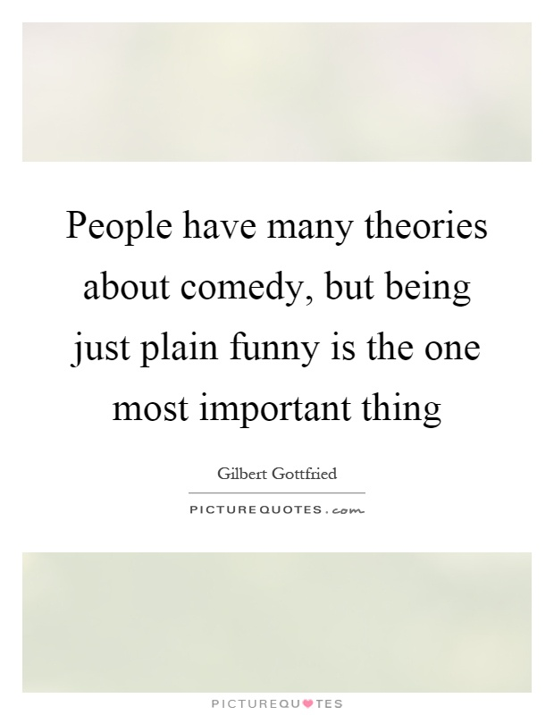 People have many theories about comedy, but being just plain funny is the one most important thing Picture Quote #1