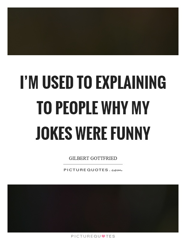 I'm used to explaining to people why my jokes were funny Picture Quote #1
