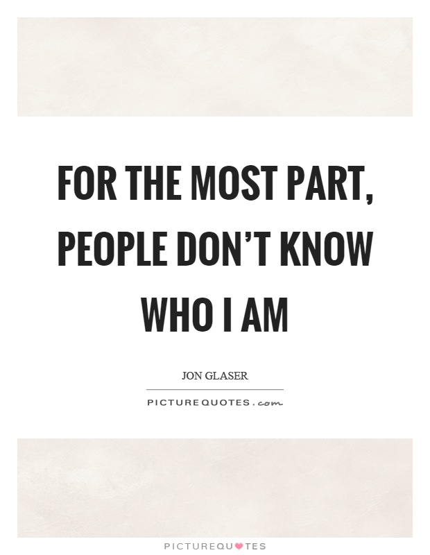 For the most part, people don't know who I am Picture Quote #1