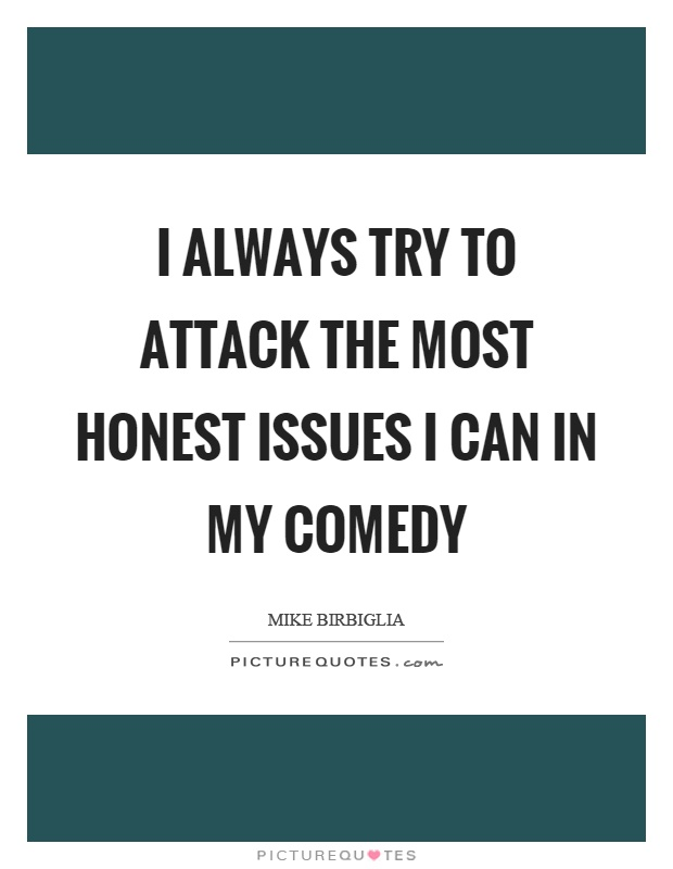 I always try to attack the most honest issues I can in my comedy Picture Quote #1