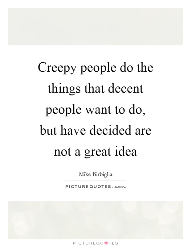 Creepy people do the things that decent people want to do, but have decided are not a great idea Picture Quote #1