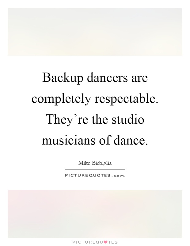 Backup dancers are completely respectable. They're the studio musicians of dance Picture Quote #1