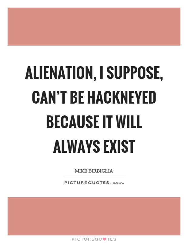 Alienation, I suppose, can't be hackneyed because it will always exist Picture Quote #1