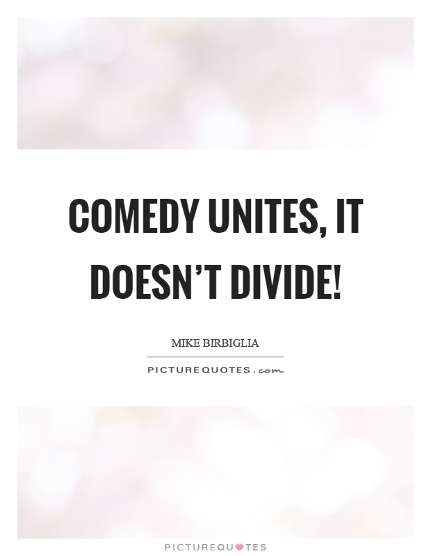 Comedy unites, it doesn't divide! Picture Quote #1