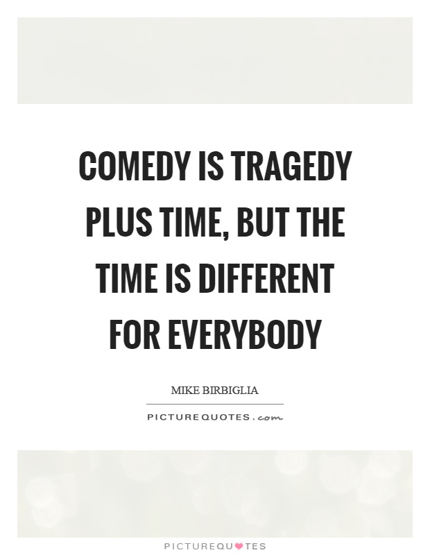 Comedy is tragedy plus time, but the time is different for everybody Picture Quote #1